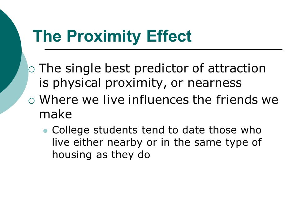 The Proximity Effect The single best predictor of attraction is physical proximity, or nearness. Where we live influences the friends we make.