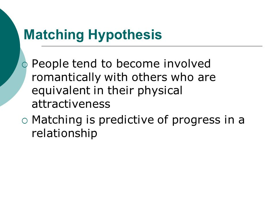 Matching Hypothesis People tend to become involved romantically with others who are equivalent in their physical attractiveness.