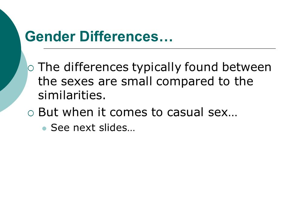 Gender Differences… The differences typically found between the sexes are small compared to the similarities.