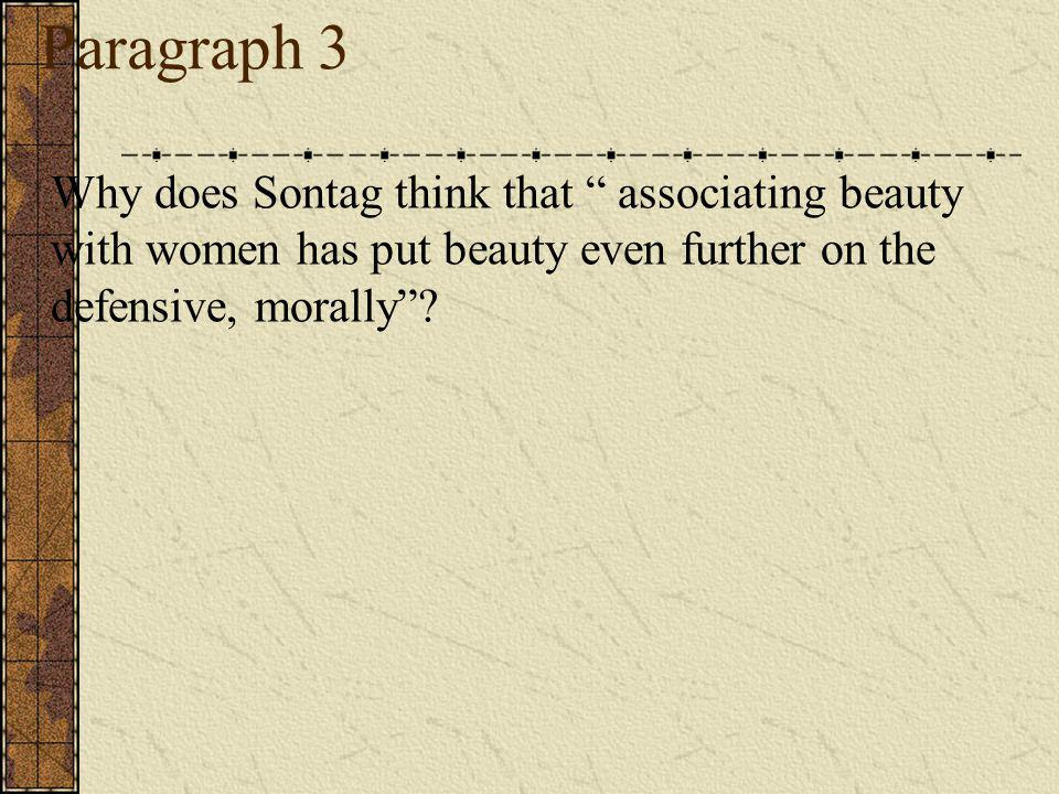 Paragraph 3 Why does Sontag think that associating beauty with women has put beauty even further on the defensive, morally