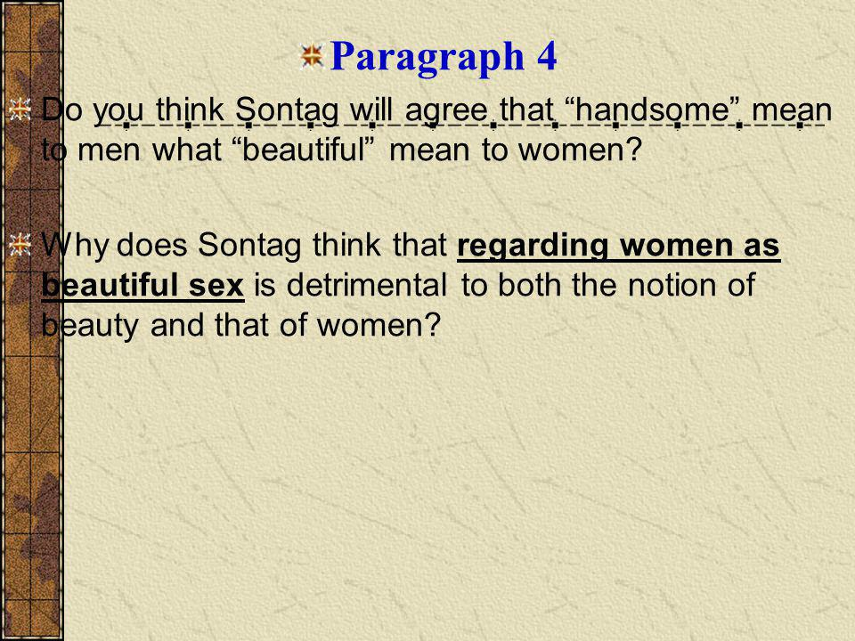 Paragraph 4 Do you think Sontag will agree that handsome mean to men what beautiful mean to women