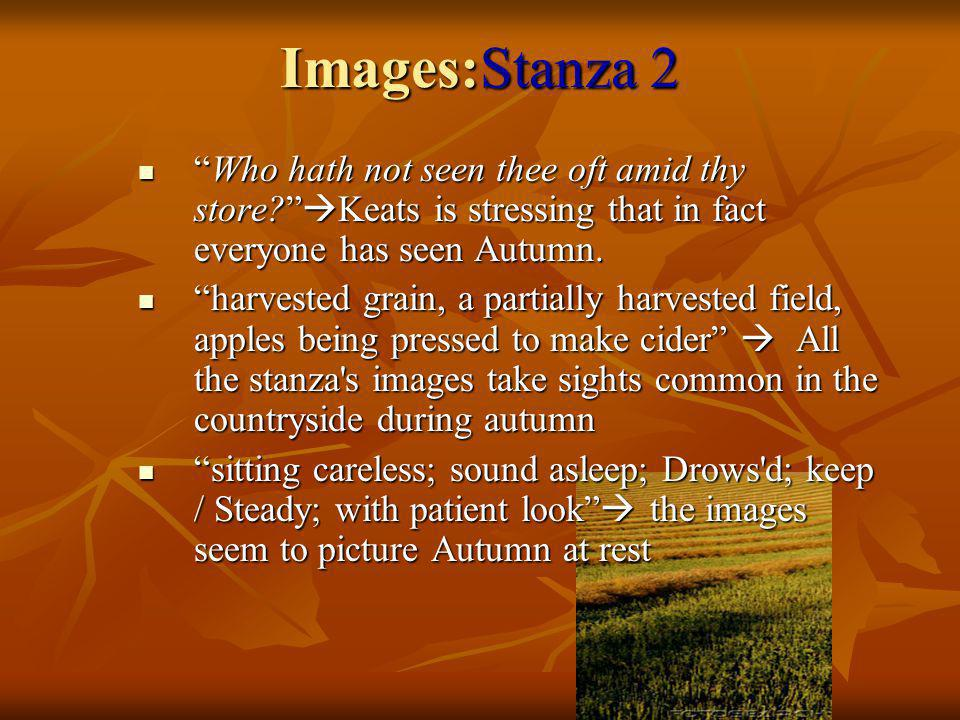 Images:Stanza 2 Who hath not seen thee oft amid thy store Keats is stressing that in fact everyone has seen Autumn.