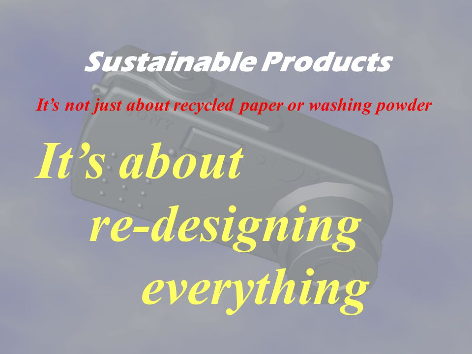 It's about re-designing everything Sustainable Products