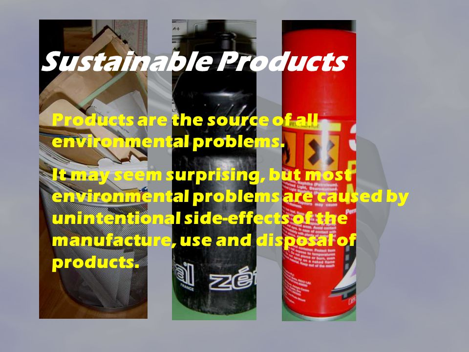 Sustainable Products Products are the source of all environmental problems.