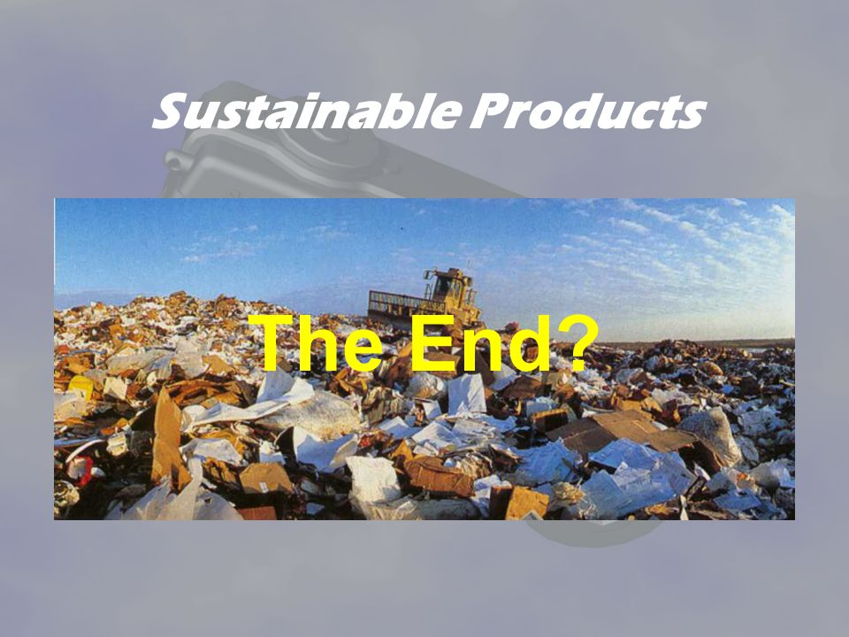 Sustainable Products Man is the only species capable of generating waste – things that no other life on earth wants to have.