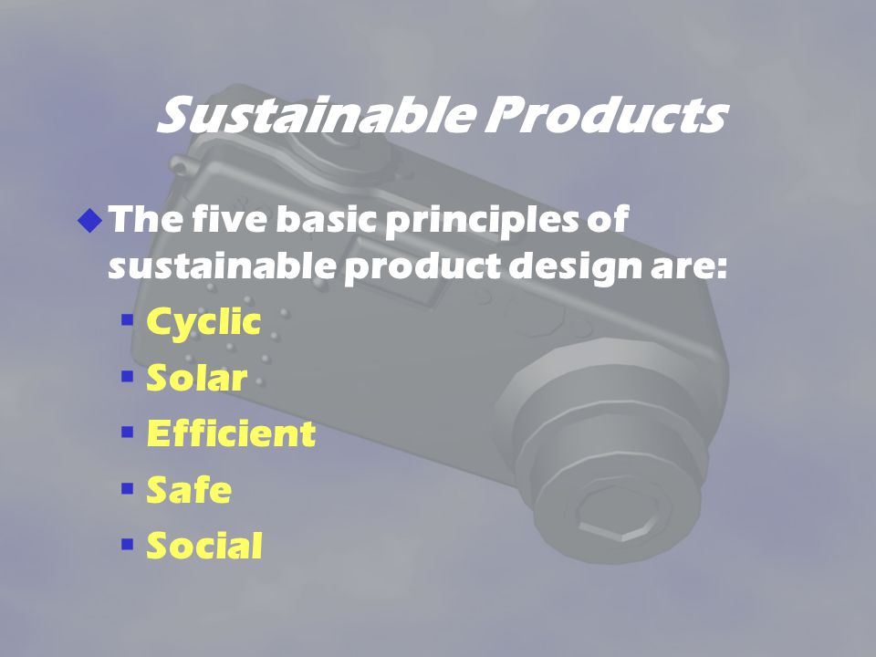 Sustainable Products The five basic principles of sustainable product design are: Cyclic. Solar. Efficient.