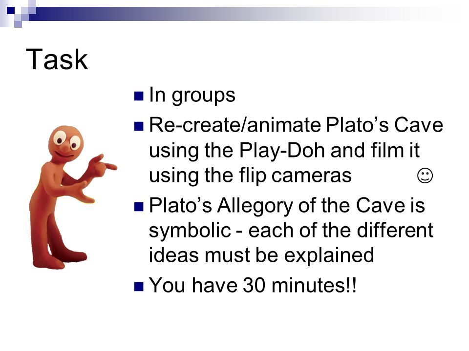 Task In groups. Re-create/animate Plato's Cave using the Play-Doh and film it using the flip cameras.