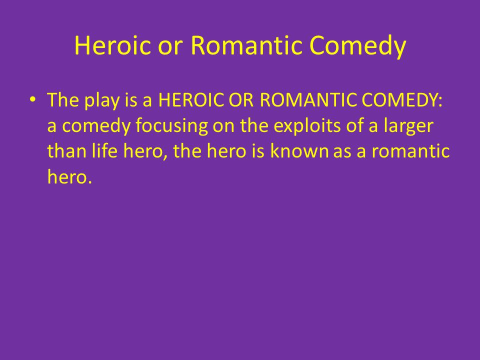 Heroic or Romantic Comedy