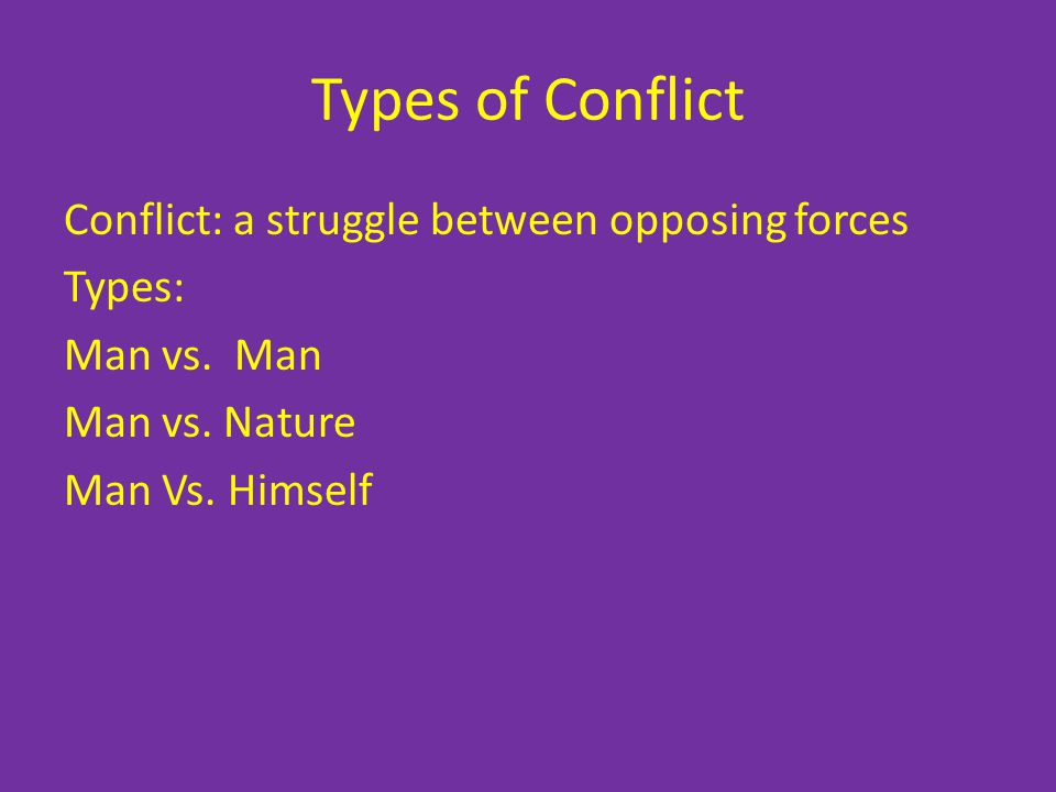 Types of Conflict Conflict: a struggle between opposing forces Types: Man vs.