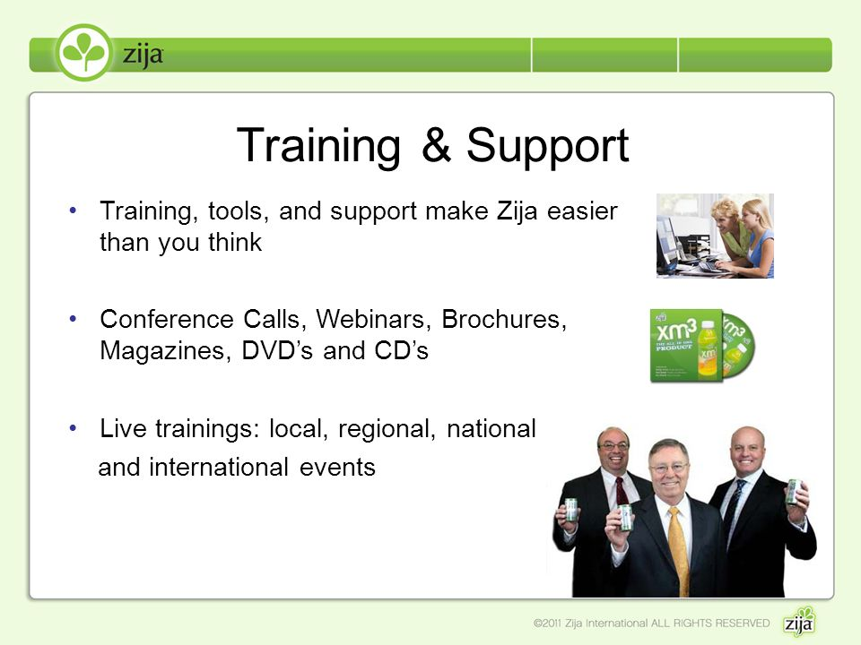 Training & Support Training, tools, and support make Zija easier than you think. Conference Calls, Webinars, Brochures, Magazines, DVD's and CD's.