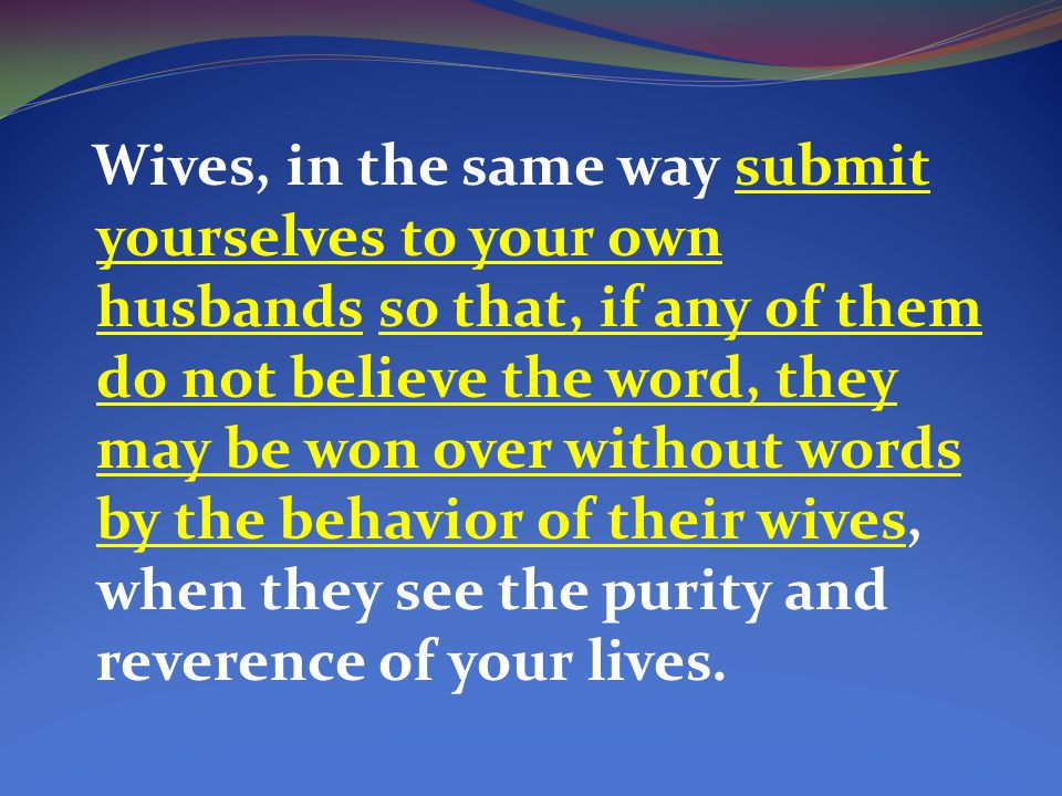 Wives, in the same way submit yourselves to your own husbands so that, if any of them do not believe the word, they may be won over without words by the behavior of their wives, when they see the purity and reverence of your lives.