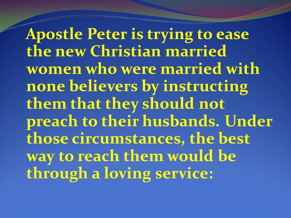 Apostle Peter is trying to ease the new Christian married women who were married with none believers by instructing them that they should not preach to their husbands.