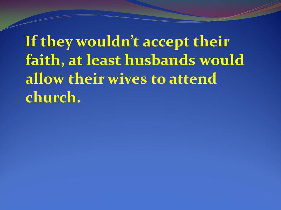 If they wouldn't accept their faith, at least husbands would allow their wives to attend church.