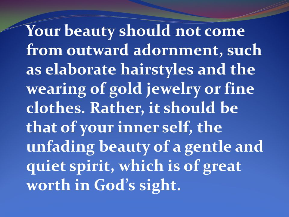 Your beauty should not come from outward adornment, such as elaborate hairstyles and the wearing of gold jewelry or fine clothes.