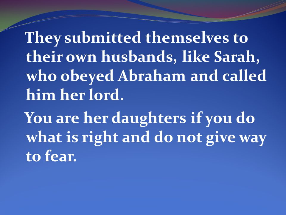 They submitted themselves to their own husbands, like Sarah, who obeyed Abraham and called him her lord.