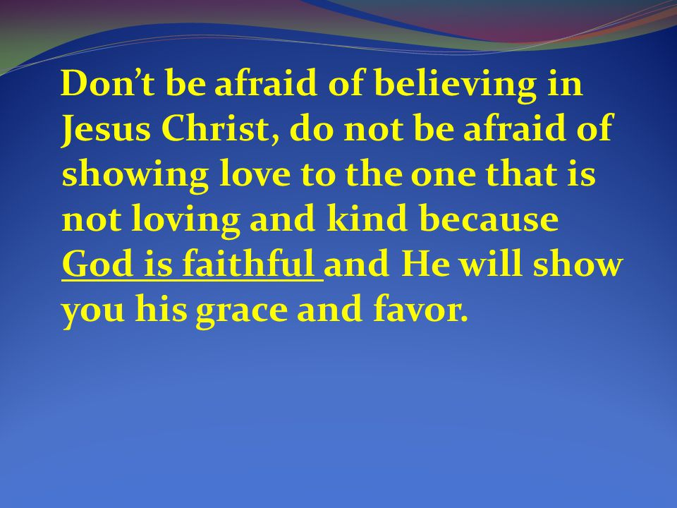 Don't be afraid of believing in Jesus Christ, do not be afraid of showing love to the one that is not loving and kind because God is faithful and He will show you his grace and favor.