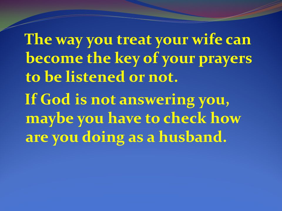 The way you treat your wife can become the key of your prayers to be listened or not.