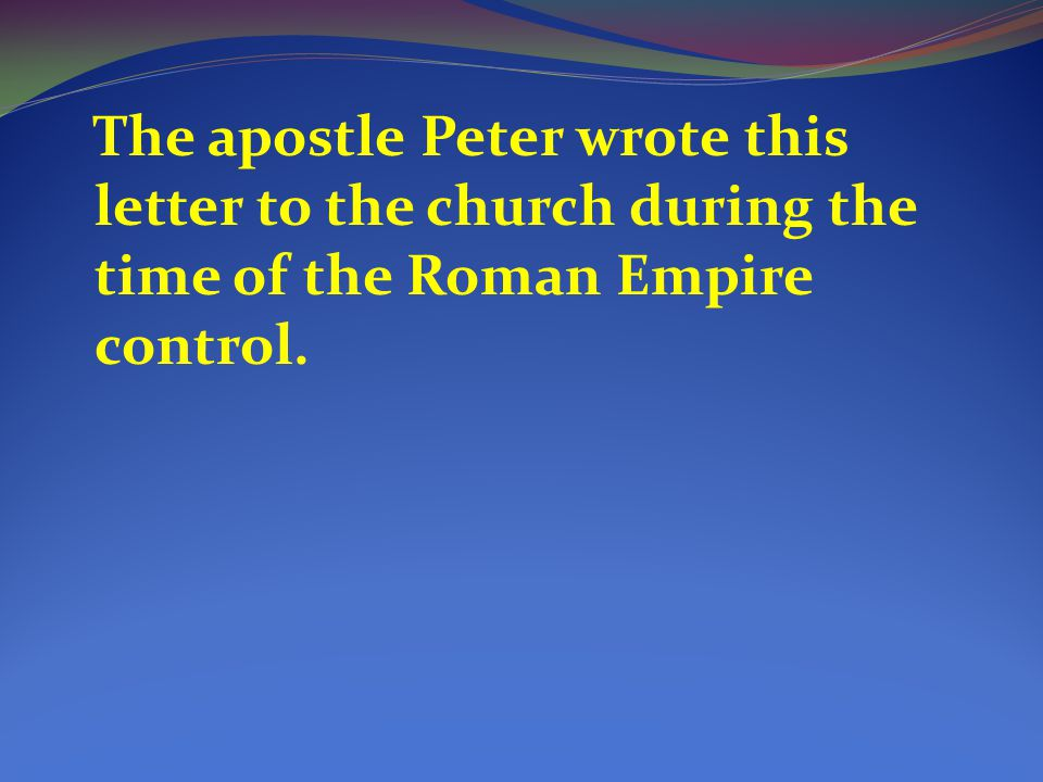 The apostle Peter wrote this letter to the church during the time of the Roman Empire control.