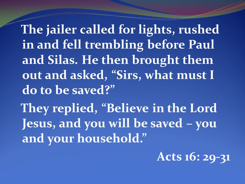 The jailer called for lights, rushed in and fell trembling before Paul and Silas. He then brought them out and asked, Sirs, what must I do to be saved