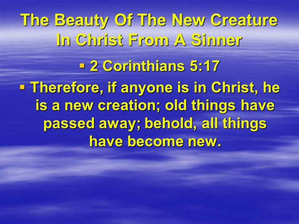 The Beauty Of The New Creature In Christ From A Sinner