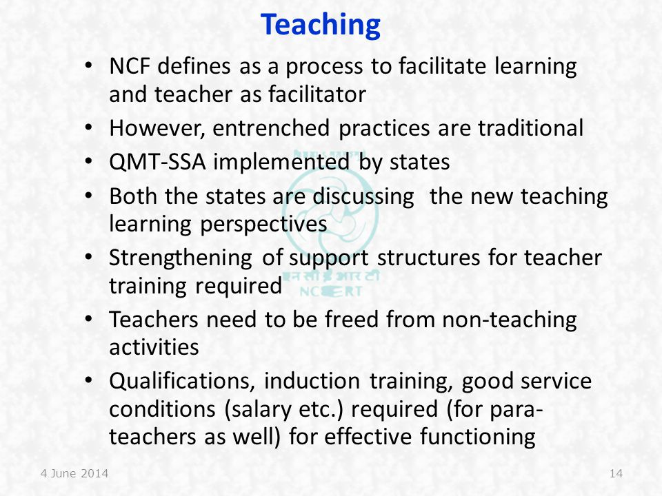 Teaching NCF defines as a process to facilitate learning and teacher as facilitator. However, entrenched practices are traditional.