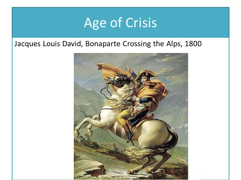 Age of Crisis Jacques Louis David, Bonaparte Crossing the Alps, 1800
