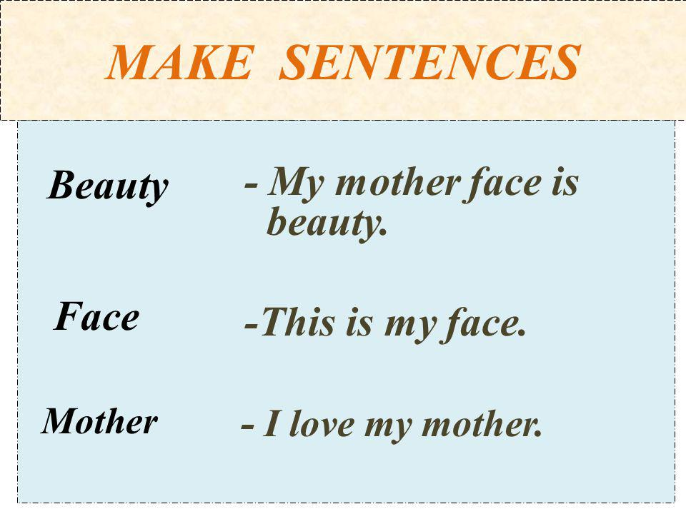 MAKE SENTENCES - My mother face is beauty. -This is my face.