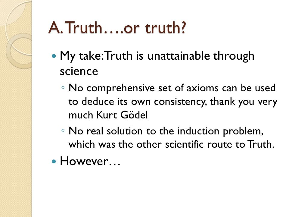A. Truth….or truth My take: Truth is unattainable through science