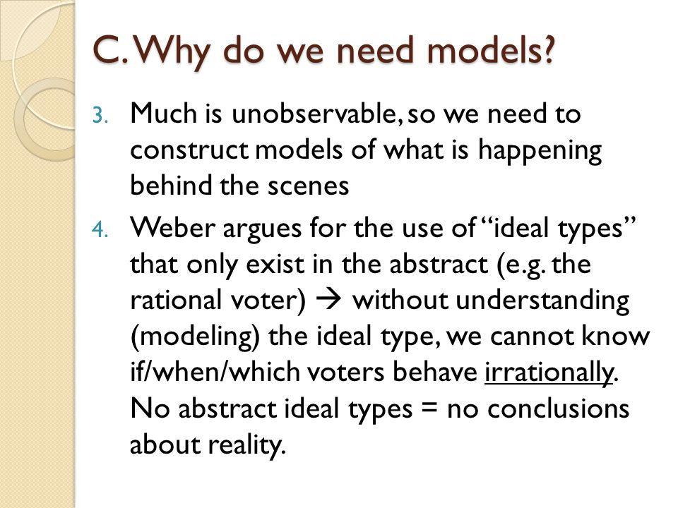C. Why do we need models Much is unobservable, so we need to construct models of what is happening behind the scenes.