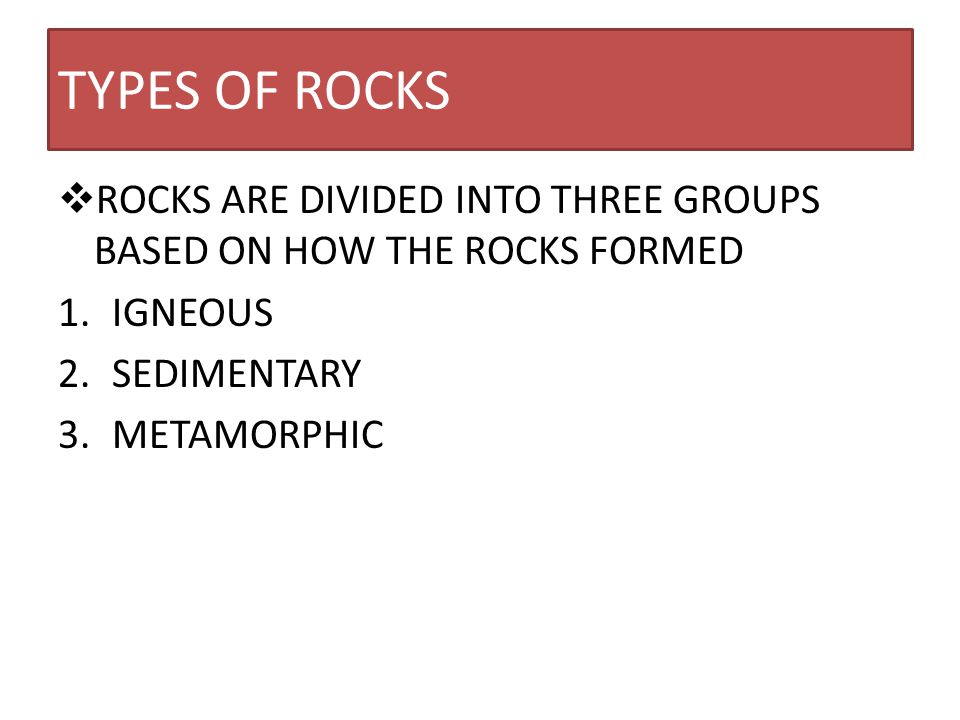 TYPES OF ROCKS ROCKS ARE DIVIDED INTO THREE GROUPS BASED ON HOW THE ROCKS FORMED. IGNEOUS. SEDIMENTARY.