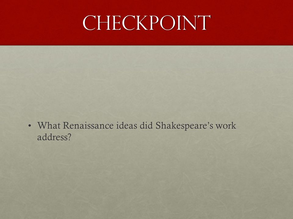 CheckPoint What Renaissance ideas did Shakespeare's work address