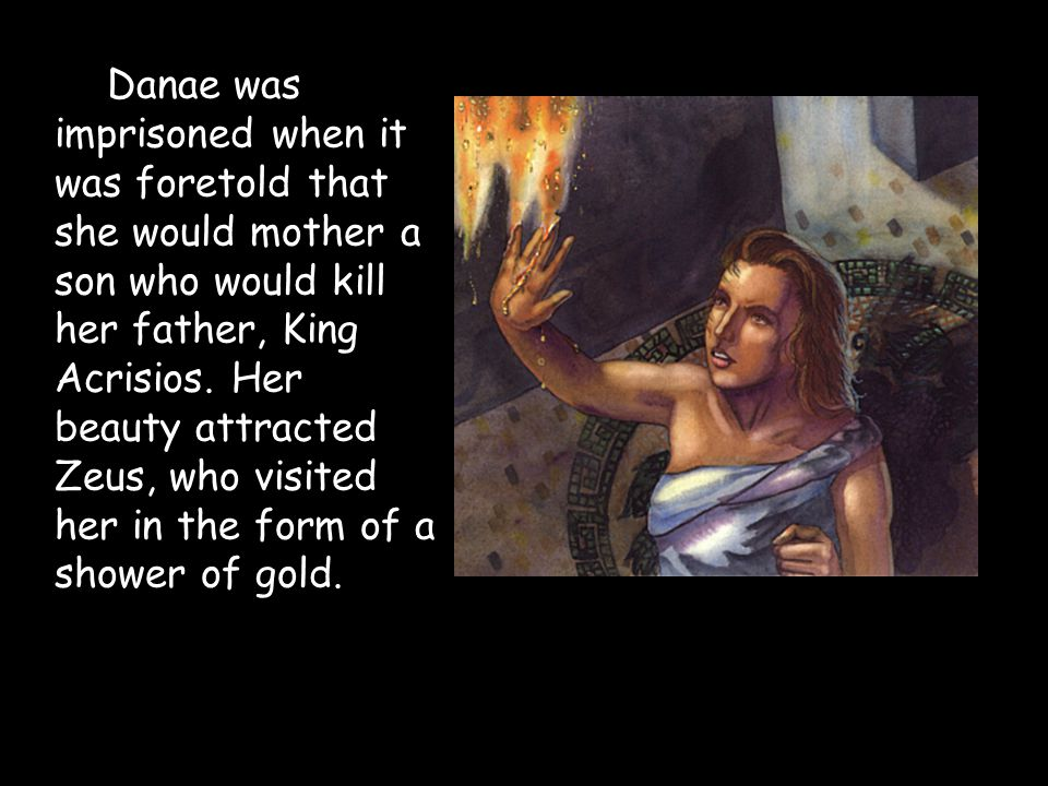 Danae was imprisoned when it was foretold that she would mother a son who would kill her father, King Acrisios.