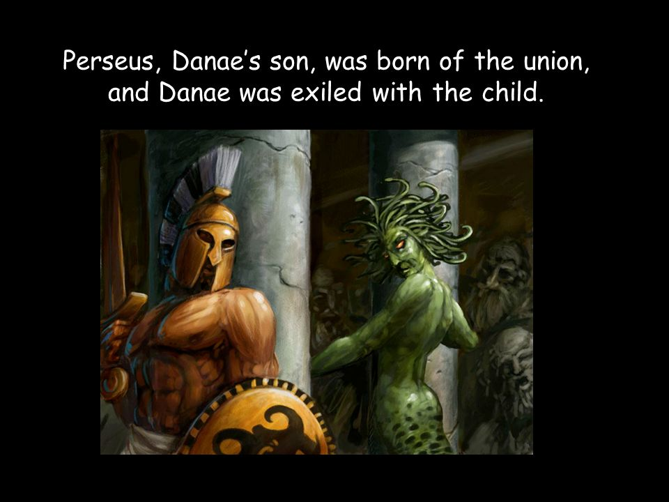 Perseus, Danae's son, was born of the union, and Danae was exiled with the child.