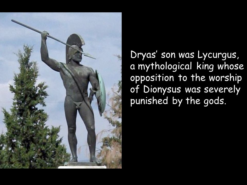 Dryas' son was Lycurgus, a mythological king whose opposition to the worship of Dionysus was severely punished by the gods.