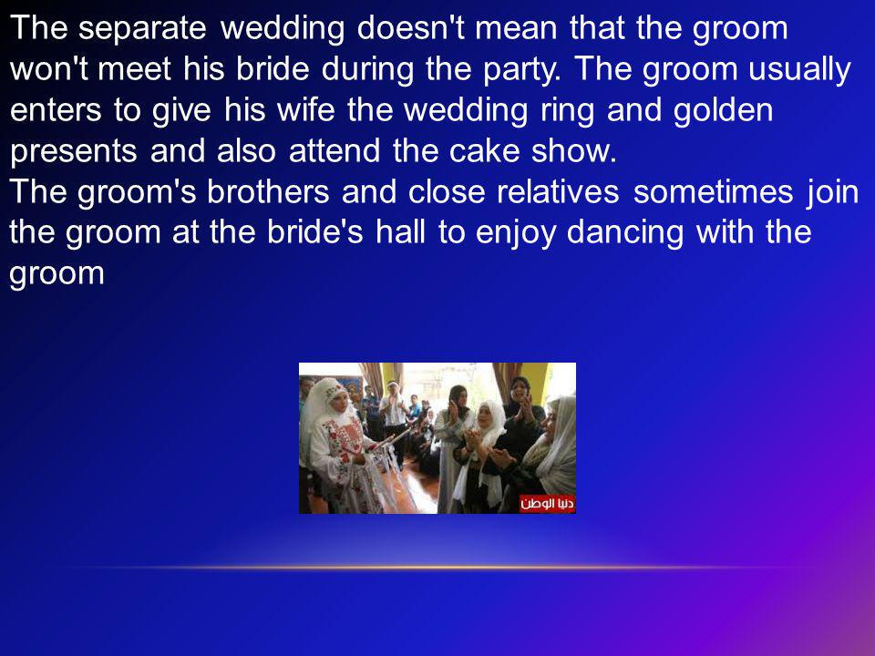 The separate wedding doesn t mean that the groom won t meet his bride during the party. The groom usually enters to give his wife the wedding ring and golden presents and also attend the cake show.