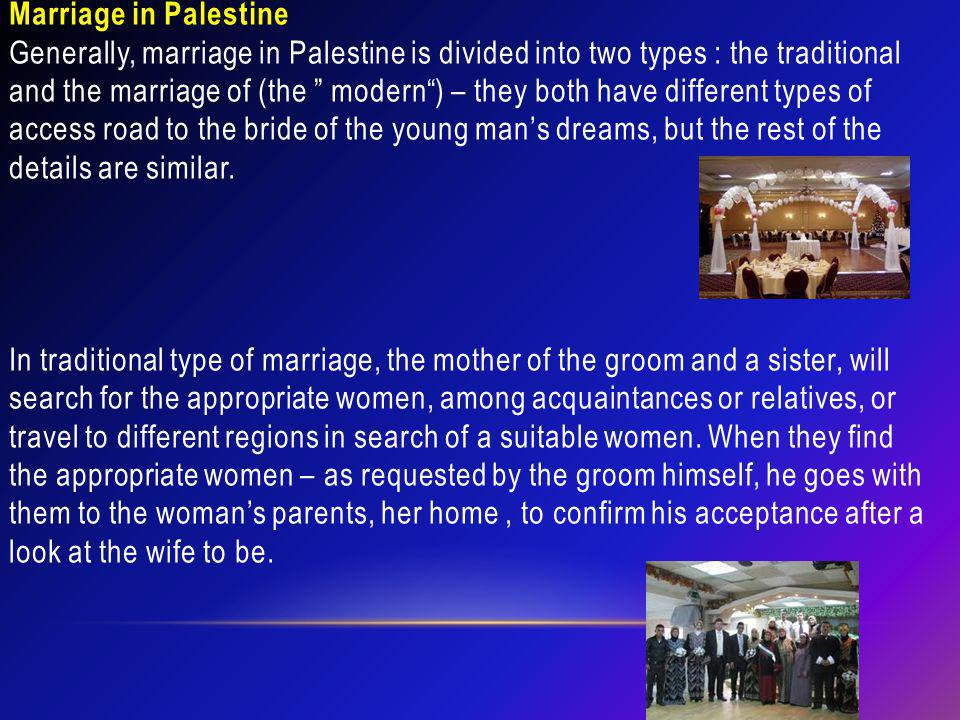 Marriage in Palestine Generally, marriage in Palestine is divided into two types : the traditional and the marriage of (the modern ) – they both have different types of access road to the bride of the young man's dreams, but the rest of the details are similar.