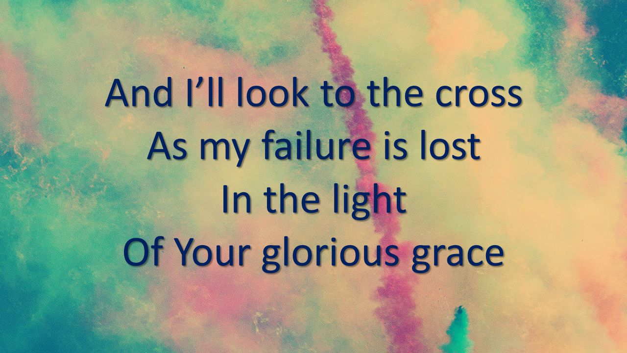 And I'll look to the cross As my failure is lost In the light Of Your glorious grace