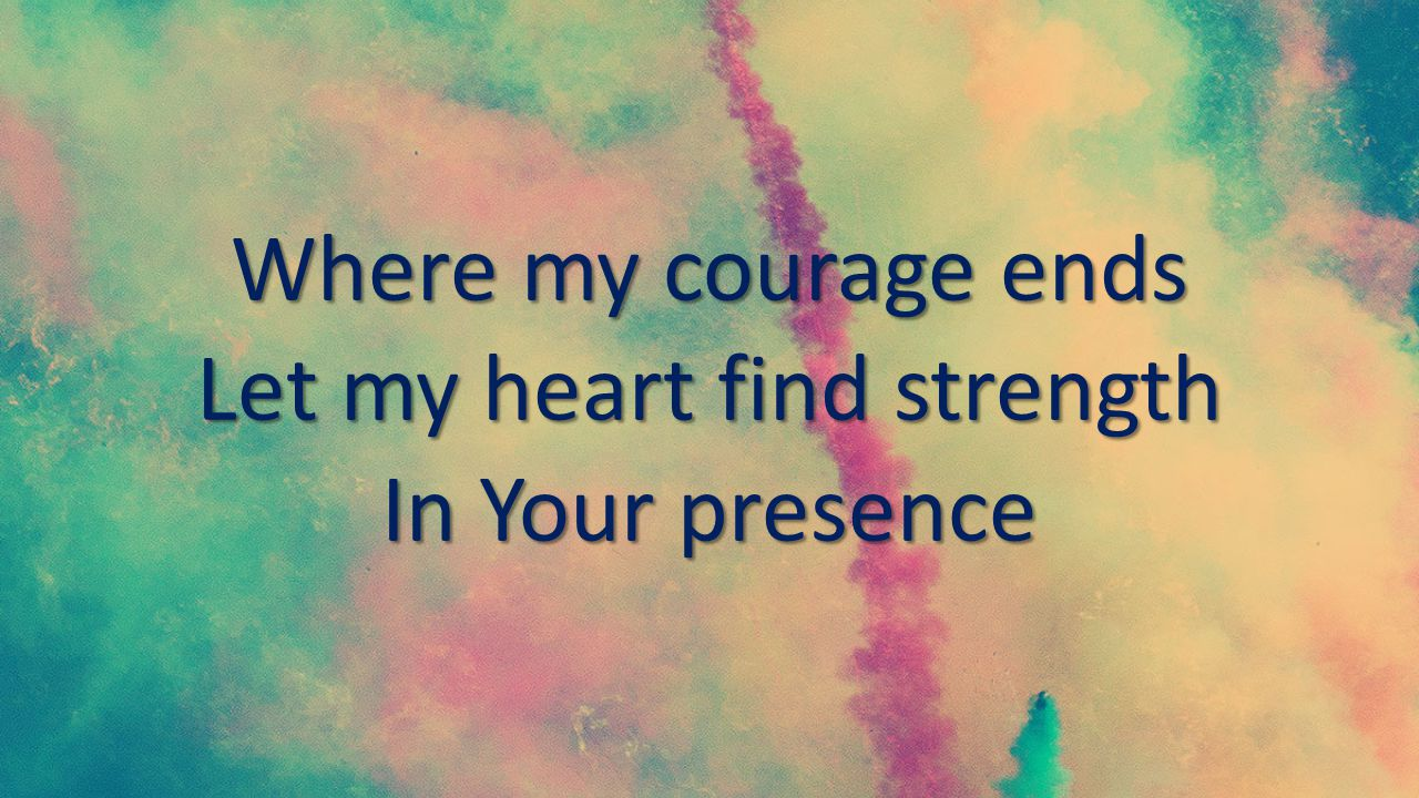 Where my courage ends Let my heart find strength In Your presence