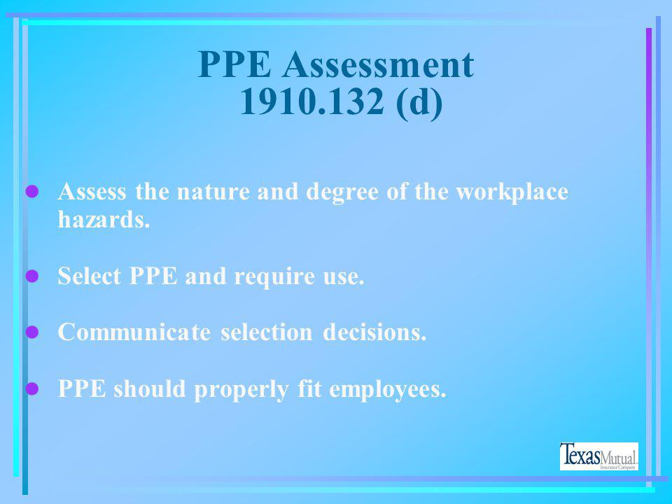 PPE Assessment 1910.132 (d) Assess the nature and degree of the workplace hazards. Select PPE and require use.