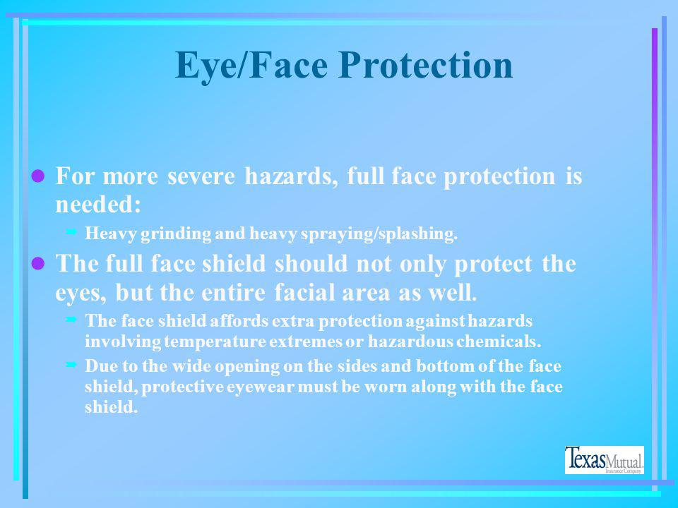 Eye/Face Protection For more severe hazards, full face protection is needed: Heavy grinding and heavy spraying/splashing.