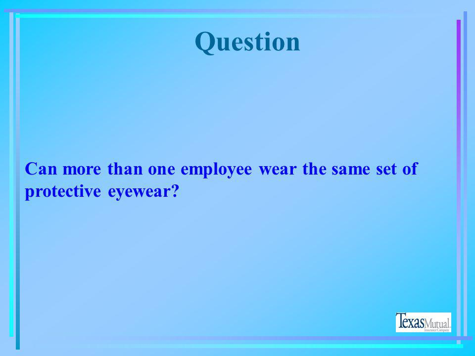 Question Can more than one employee wear the same set of protective eyewear Yes