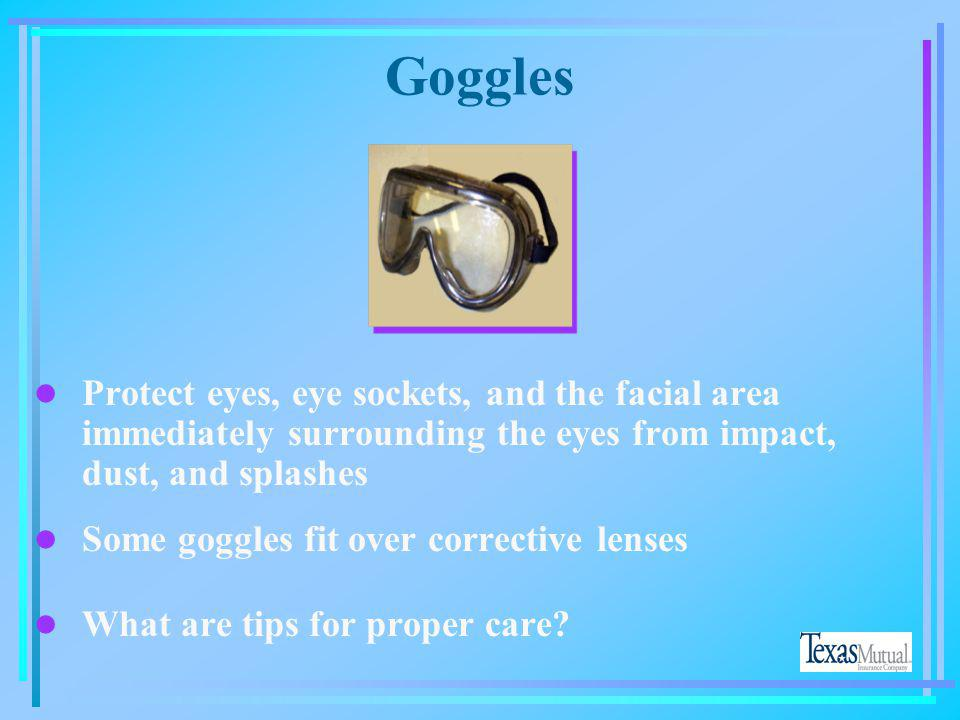 Goggles Protect eyes, eye sockets, and the facial area immediately surrounding the eyes from impact, dust, and splashes.