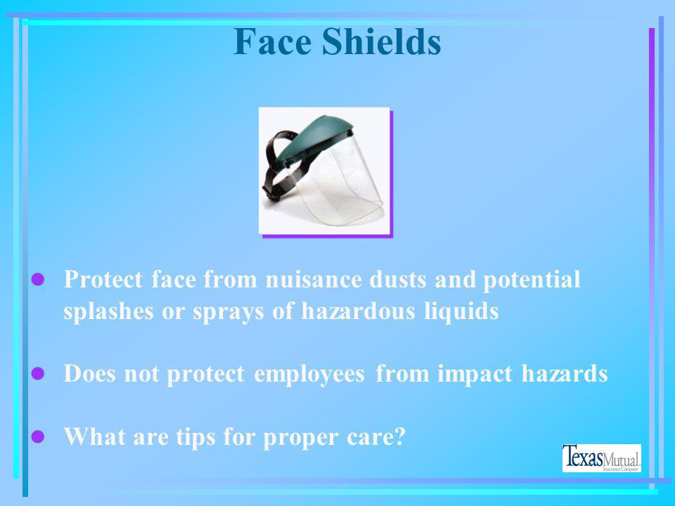 Face Shields Protect face from nuisance dusts and potential splashes or sprays of hazardous liquids.