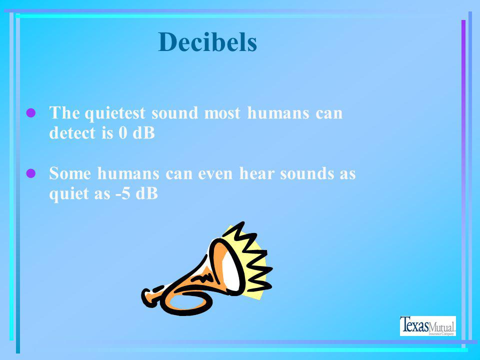 Decibels The quietest sound most humans can detect is 0 dB