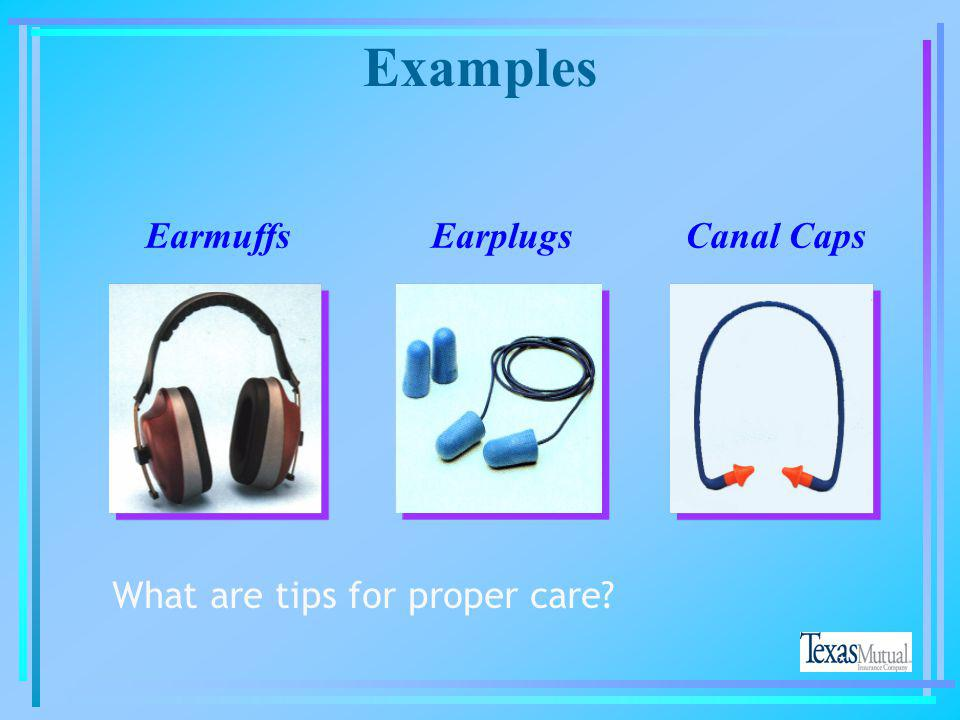 Examples Earmuffs Earplugs Canal Caps What are tips for proper care