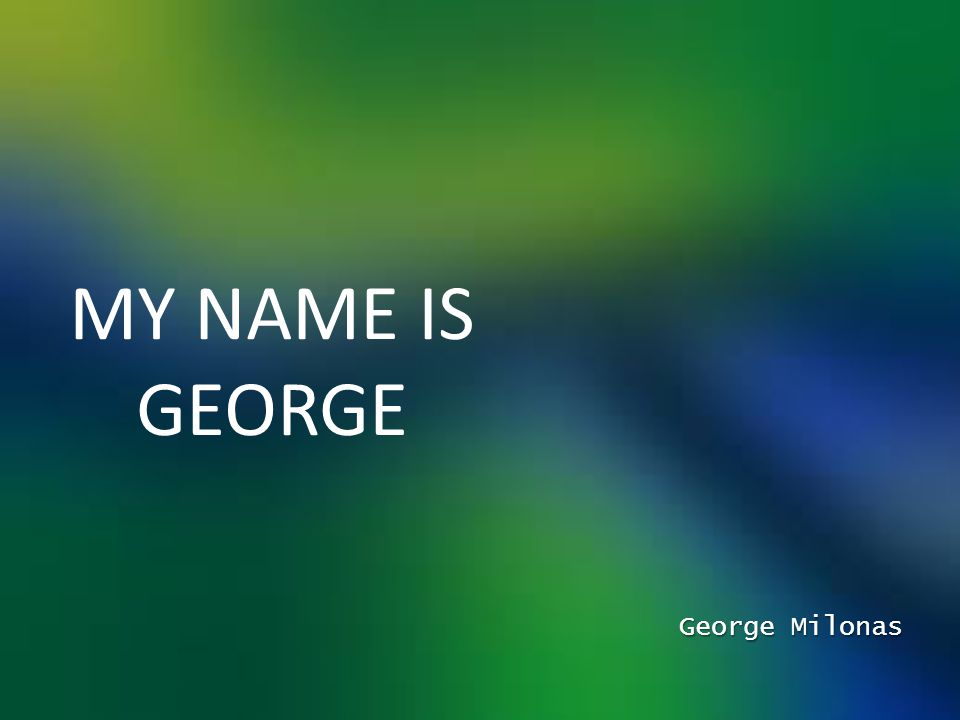 MY NAME IS GEORGE George Milonas