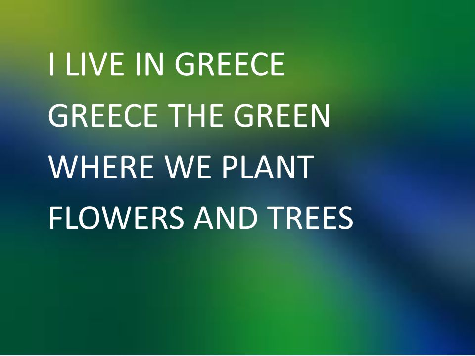 I LIVE IN GREECE GREECE THE GREEN WHERE WE PLANT FLOWERS AND TREES
