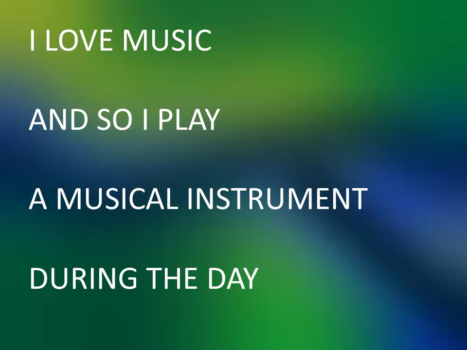 I LOVE MUSIC AND SO I PLAY A MUSICAL INSTRUMENT DURING THE DAY