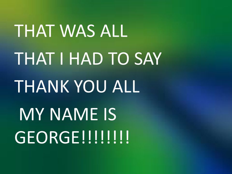 THAT WAS ALL THAT I HAD TO SAY THANK YOU ALL MY NAME IS GEORGE!!!!!!!!