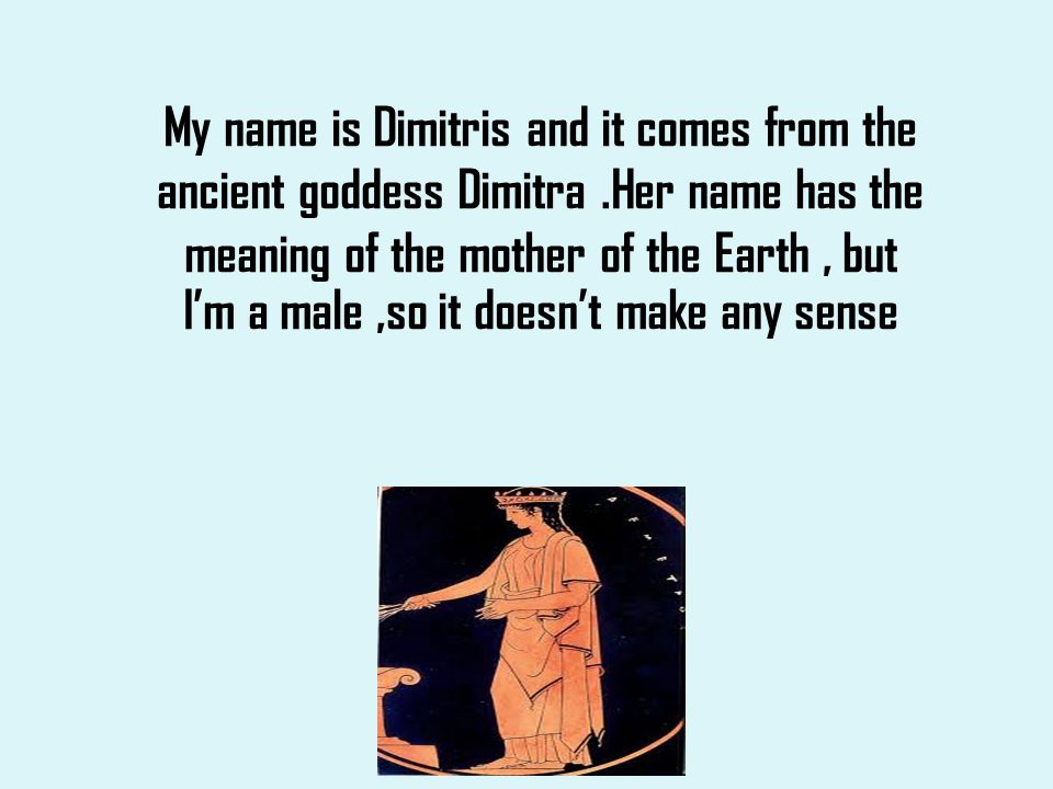 My name is Dimitris and it comes from the ancient goddess Dimitra
